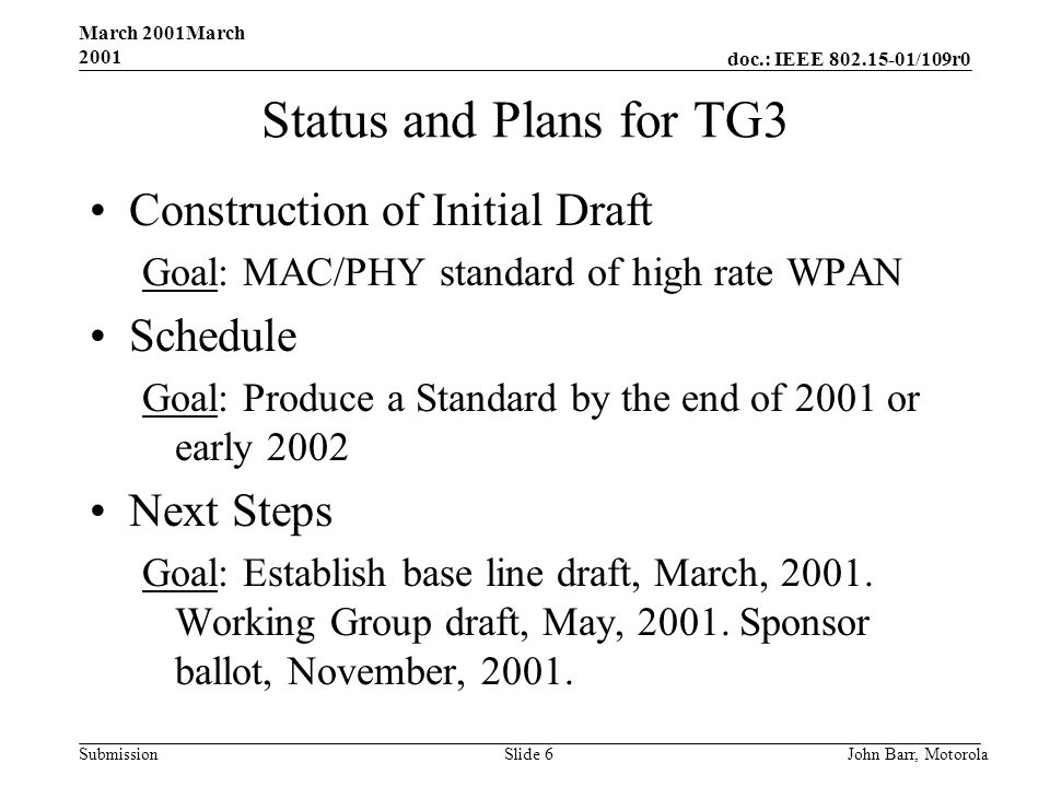 doc.: IEEE 802.15-01/109r0 Submission March 2001March 2001 John Barr, MotorolaSlide 6 Status and Plans for TG3 Construction of Initial Draft Goal: MAC/PHY standard of high rate WPAN Schedule Goal: Produce a Standard by the end of 2001 or early 2002 Next Steps Goal: Establish base line draft, March, 2001.