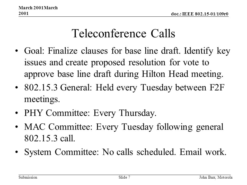 doc.: IEEE /109r0 Submission March 2001March 2001 John Barr, MotorolaSlide 7 Teleconference Calls Goal: Finalize clauses for base line draft.