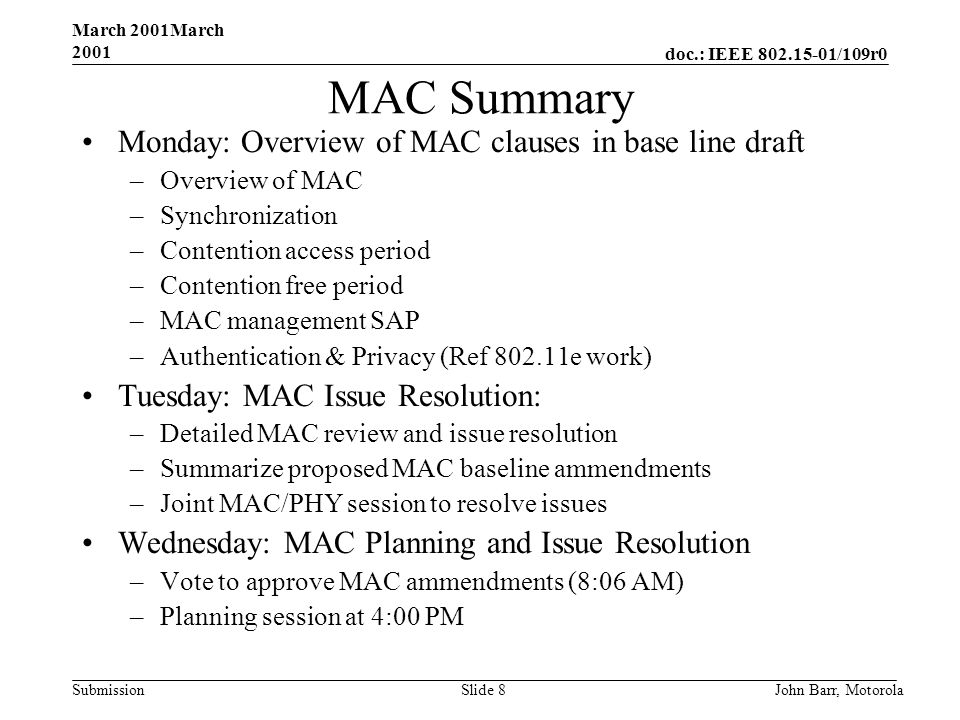 doc.: IEEE /109r0 Submission March 2001March 2001 John Barr, MotorolaSlide 8 MAC Summary Monday: Overview of MAC clauses in base line draft –Overview of MAC –Synchronization –Contention access period –Contention free period –MAC management SAP –Authentication & Privacy (Ref e work) Tuesday: MAC Issue Resolution: –Detailed MAC review and issue resolution –Summarize proposed MAC baseline ammendments –Joint MAC/PHY session to resolve issues Wednesday: MAC Planning and Issue Resolution –Vote to approve MAC ammendments (8:06 AM) –Planning session at 4:00 PM