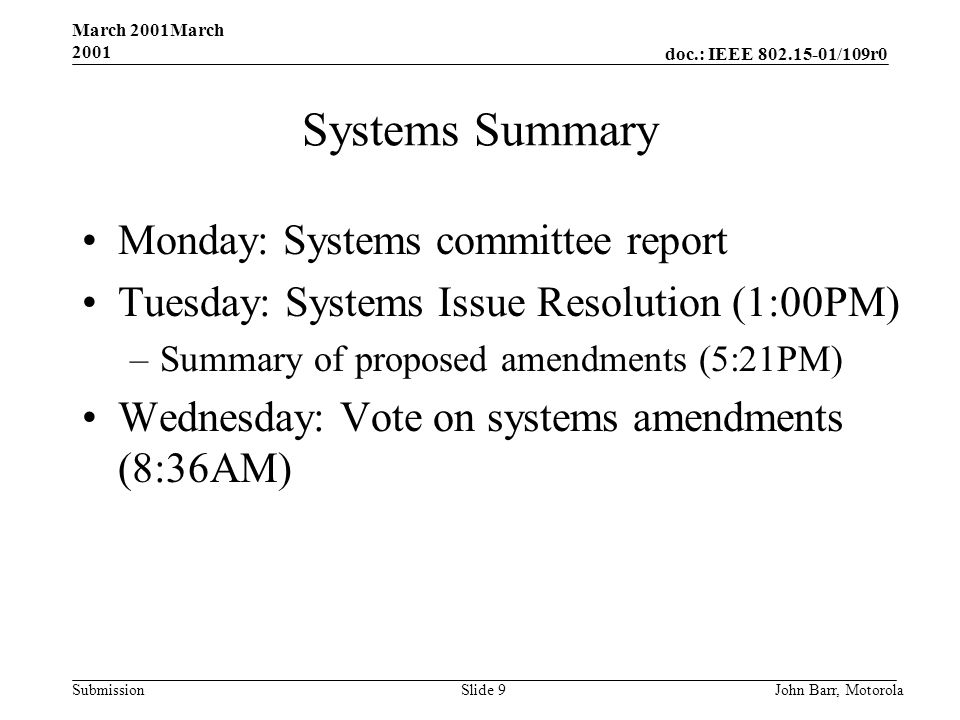 doc.: IEEE 802.15-01/109r0 Submission March 2001March 2001 John Barr, MotorolaSlide 9 Systems Summary Monday: Systems committee report Tuesday: Systems Issue Resolution (1:00PM) –Summary of proposed amendments (5:21PM) Wednesday: Vote on systems amendments (8:36AM)