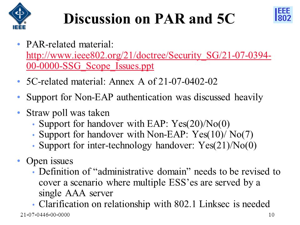 21-07-0446-00-000010 Discussion on PAR and 5C PAR-related material: http://www.ieee802.org/21/doctree/Security_SG/21-07-0394- 00-0000-SSG_Scope_Issues.ppt http://www.ieee802.org/21/doctree/Security_SG/21-07-0394- 00-0000-SSG_Scope_Issues.ppt 5C-related material: Annex A of 21-07-0402-02 Support for Non-EAP authentication was discussed heavily Straw poll was taken Support for handover with EAP: Yes(20)/No(0) Support for handover with Non-EAP: Yes(10)/ No(7) Support for inter-technology handover: Yes(21)/No(0) Open issues Definition of administrative domain needs to be revised to cover a scenario where multiple ESSes are served by a single AAA server Clarification on relationship with 802.1 Linksec is needed