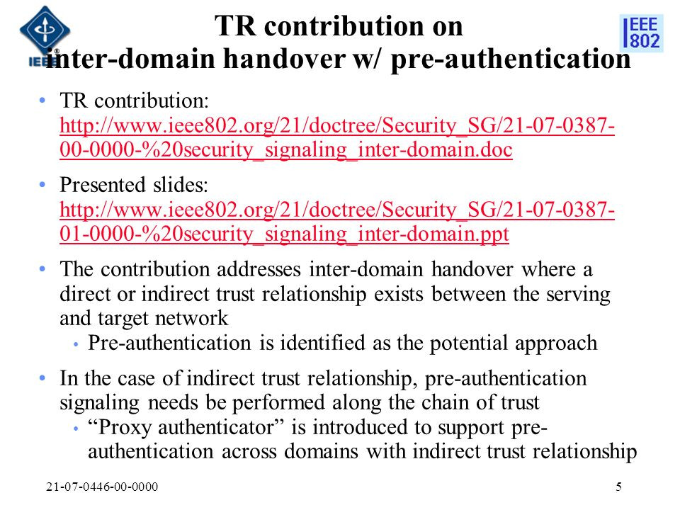 TR contribution on inter-domain handover w/ pre-authentication TR contribution: %20security_signaling_inter-domain.doc %20security_signaling_inter-domain.doc Presented slides: %20security_signaling_inter-domain.ppt %20security_signaling_inter-domain.ppt The contribution addresses inter-domain handover where a direct or indirect trust relationship exists between the serving and target network Pre-authentication is identified as the potential approach In the case of indirect trust relationship, pre-authentication signaling needs be performed along the chain of trust Proxy authenticator is introduced to support pre- authentication across domains with indirect trust relationship
