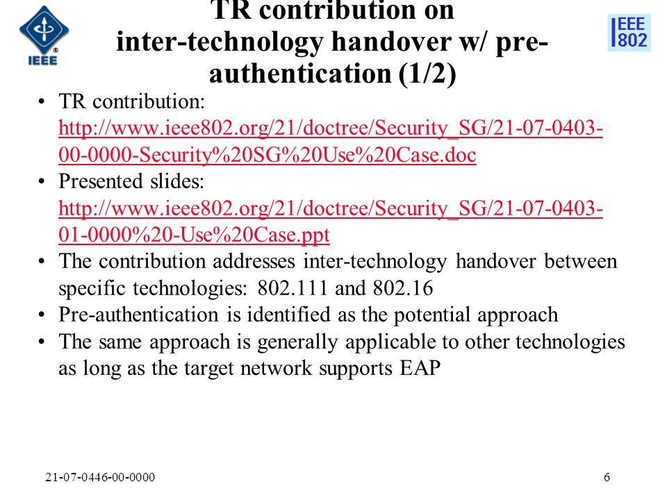 21-07-0446-00-00006 TR contribution on inter-technology handover w/ pre- authentication (1/2) TR contribution: http://www.ieee802.org/21/doctree/Security_SG/21-07-0403- 00-0000-Security%20SG%20Use%20Case.doc http://www.ieee802.org/21/doctree/Security_SG/21-07-0403- 00-0000-Security%20SG%20Use%20Case.doc Presented slides: http://www.ieee802.org/21/doctree/Security_SG/21-07-0403- 01-0000%20-Use%20Case.ppt http://www.ieee802.org/21/doctree/Security_SG/21-07-0403- 01-0000%20-Use%20Case.ppt The contribution addresses inter-technology handover between specific technologies: 802.111 and 802.16 Pre-authentication is identified as the potential approach The same approach is generally applicable to other technologies as long as the target network supports EAP