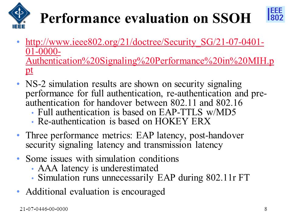 21-07-0446-00-00008 Performance evaluation on SSOH http://www.ieee802.org/21/doctree/Security_SG/21-07-0401- 01-0000- Authentication%20Signaling%20Performance%20in%20MIH.p pthttp://www.ieee802.org/21/doctree/Security_SG/21-07-0401- 01-0000- Authentication%20Signaling%20Performance%20in%20MIH.p pt NS-2 simulation results are shown on security signaling performance for full authentication, re-authentication and pre- authentication for handover between 802.11 and 802.16 Full authentication is based on EAP-TTLS w/MD5 Re-authentication is based on HOKEY ERX Three performance metrics: EAP latency, post-handover security signaling latency and transmission latency Some issues with simulation conditions AAA latency is underestimated Simulation runs unnecessarily EAP during 802.11r FT Additional evaluation is encouraged