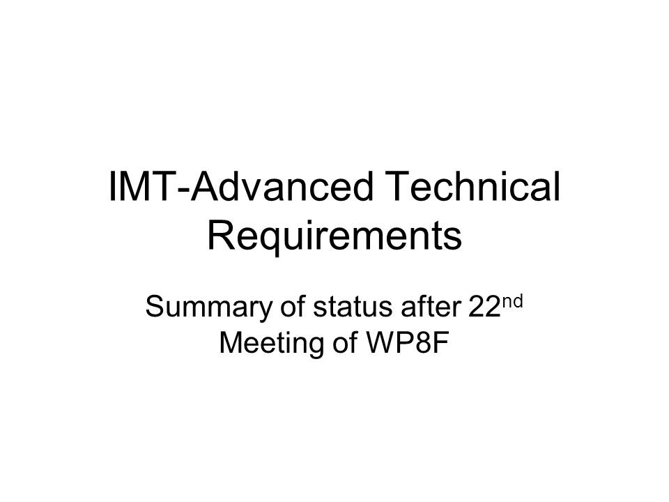 IMT-Advanced Technical Requirements Summary of status after 22 nd Meeting of WP8F