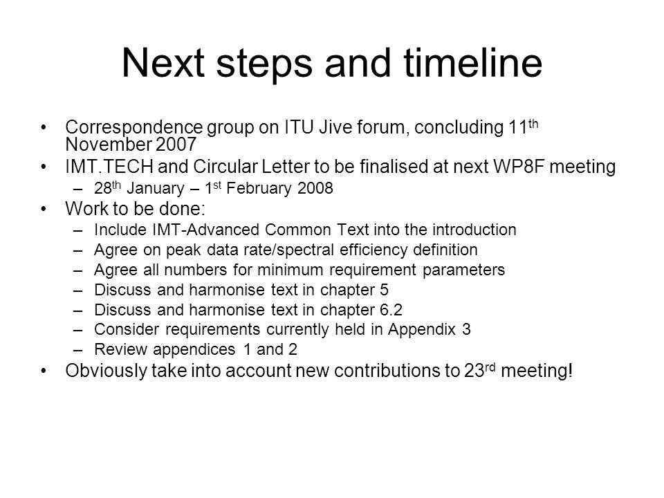 Next steps and timeline Correspondence group on ITU Jive forum, concluding 11 th November 2007 IMT.TECH and Circular Letter to be finalised at next WP8F meeting –28 th January – 1 st February 2008 Work to be done: –Include IMT-Advanced Common Text into the introduction –Agree on peak data rate/spectral efficiency definition –Agree all numbers for minimum requirement parameters –Discuss and harmonise text in chapter 5 –Discuss and harmonise text in chapter 6.2 –Consider requirements currently held in Appendix 3 –Review appendices 1 and 2 Obviously take into account new contributions to 23 rd meeting!