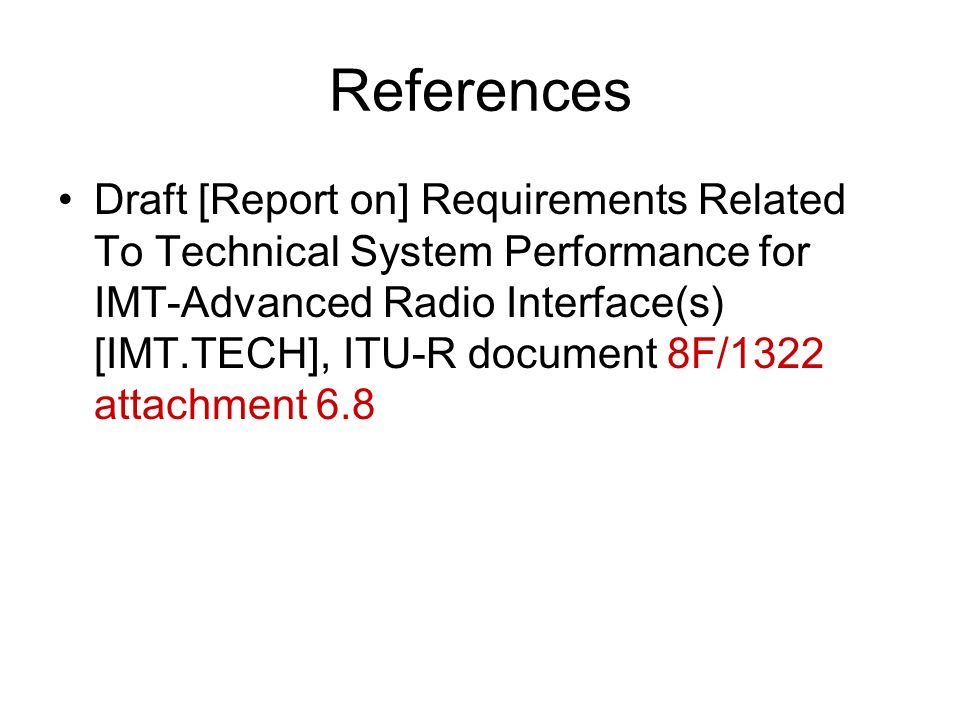 References Draft [Report on] Requirements Related To Technical System Performance for IMT-Advanced Radio Interface(s) [IMT.TECH], ITU-R document 8F/1322 attachment 6.8