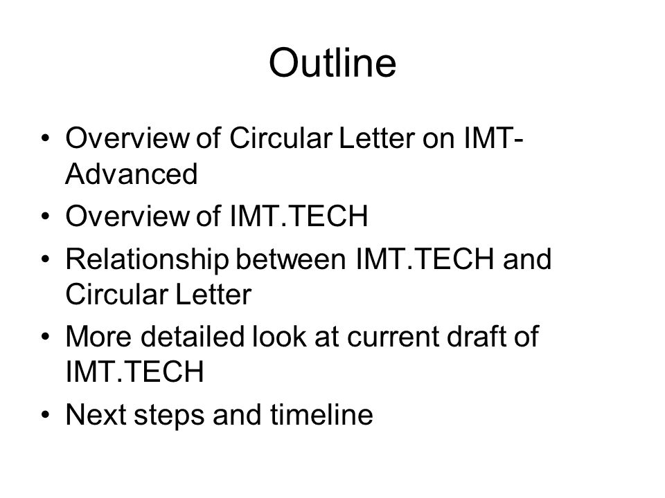 Outline Overview of Circular Letter on IMT- Advanced Overview of IMT.TECH Relationship between IMT.TECH and Circular Letter More detailed look at current draft of IMT.TECH Next steps and timeline