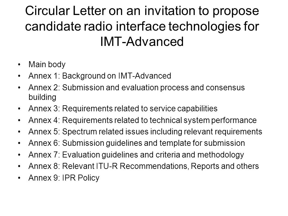 Circular Letter on an invitation to propose candidate radio interface technologies for IMT-Advanced Main body Annex 1: Background on IMT-Advanced Annex 2: Submission and evaluation process and consensus building Annex 3: Requirements related to service capabilities Annex 4: Requirements related to technical system performance Annex 5: Spectrum related issues including relevant requirements Annex 6: Submission guidelines and template for submission Annex 7: Evaluation guidelines and criteria and methodology Annex 8: Relevant ITU-R Recommendations, Reports and others Annex 9: IPR Policy