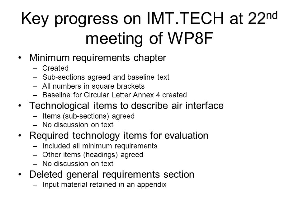 Key progress on IMT.TECH at 22 nd meeting of WP8F Minimum requirements chapter –Created –Sub-sections agreed and baseline text –All numbers in square brackets –Baseline for Circular Letter Annex 4 created Technological items to describe air interface –Items (sub-sections) agreed –No discussion on text Required technology items for evaluation –Included all minimum requirements –Other items (headings) agreed –No discussion on text Deleted general requirements section –Input material retained in an appendix
