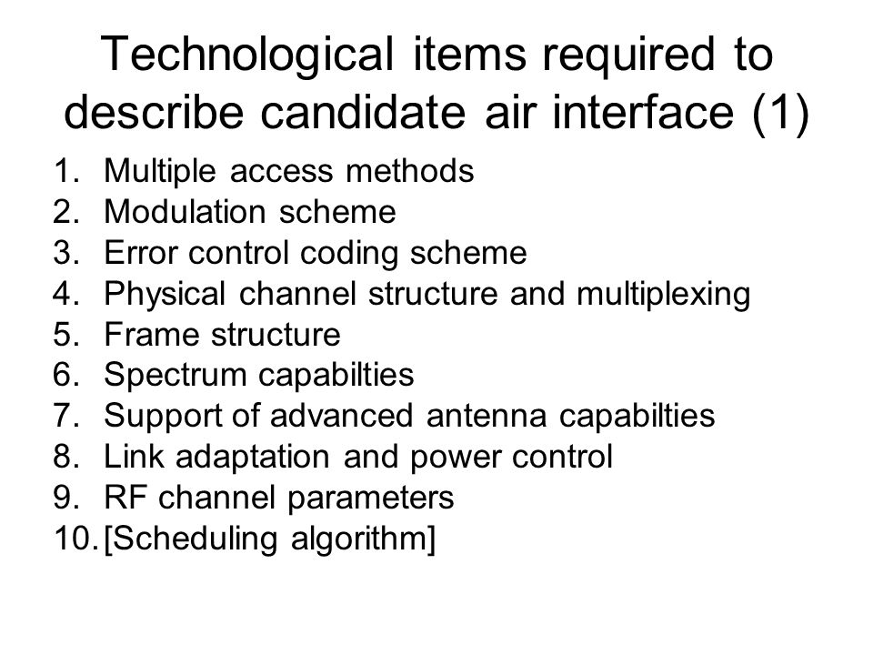 Technological items required to describe candidate air interface (1) 1.Multiple access methods 2.Modulation scheme 3.Error control coding scheme 4.Physical channel structure and multiplexing 5.Frame structure 6.Spectrum capabilties 7.Support of advanced antenna capabilties 8.Link adaptation and power control 9.RF channel parameters 10.[Scheduling algorithm]
