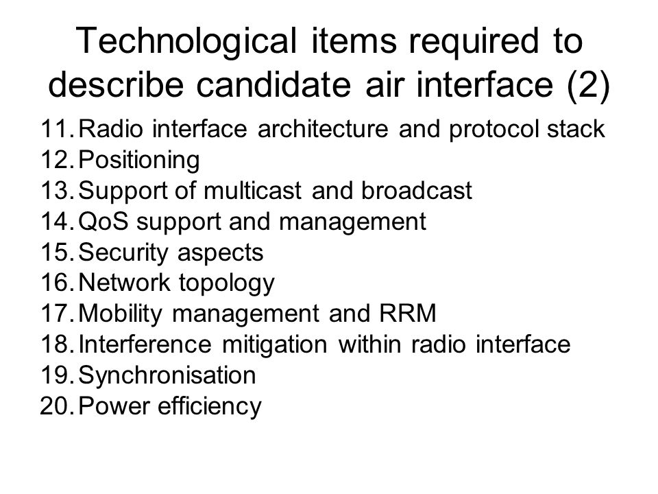 Technological items required to describe candidate air interface (2) 11.Radio interface architecture and protocol stack 12.Positioning 13.Support of multicast and broadcast 14.QoS support and management 15.Security aspects 16.Network topology 17.Mobility management and RRM 18.Interference mitigation within radio interface 19.Synchronisation 20.Power efficiency