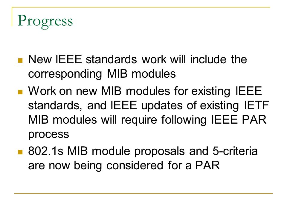 Progress New IEEE standards work will include the corresponding MIB modules Work on new MIB modules for existing IEEE standards, and IEEE updates of existing IETF MIB modules will require following IEEE PAR process 802.1s MIB module proposals and 5-criteria are now being considered for a PAR
