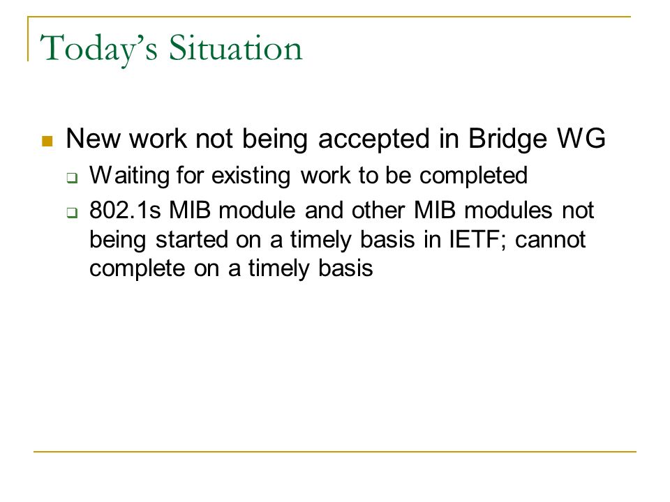 Todays Situation New work not being accepted in Bridge WG Waiting for existing work to be completed 802.1s MIB module and other MIB modules not being started on a timely basis in IETF; cannot complete on a timely basis