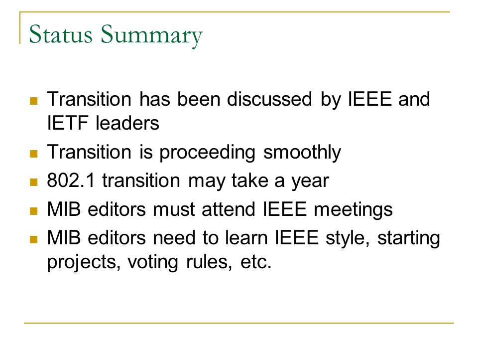 Status Summary Transition has been discussed by IEEE and IETF leaders Transition is proceeding smoothly 802.1 transition may take a year MIB editors must attend IEEE meetings MIB editors need to learn IEEE style, starting projects, voting rules, etc.