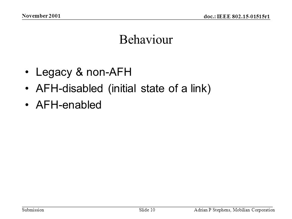 doc.: IEEE r1 Submission November 2001 Adrian P Stephens, Mobilian CorporationSlide 10 Behaviour Legacy & non-AFH AFH-disabled (initial state of a link) AFH-enabled