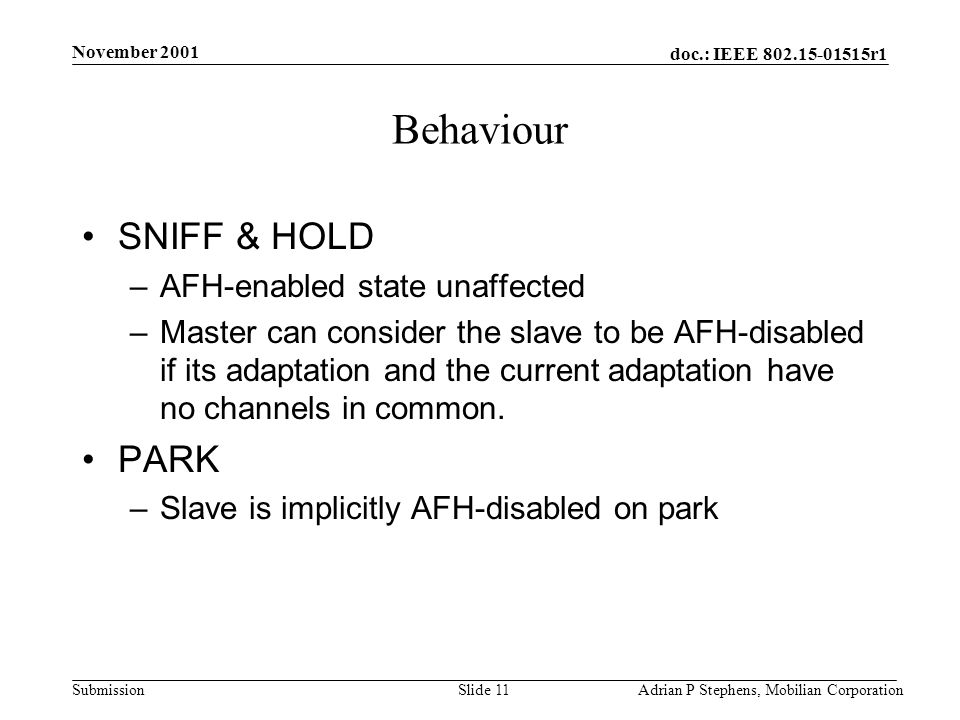 doc.: IEEE r1 Submission November 2001 Adrian P Stephens, Mobilian CorporationSlide 11 Behaviour SNIFF & HOLD –AFH-enabled state unaffected –Master can consider the slave to be AFH-disabled if its adaptation and the current adaptation have no channels in common.