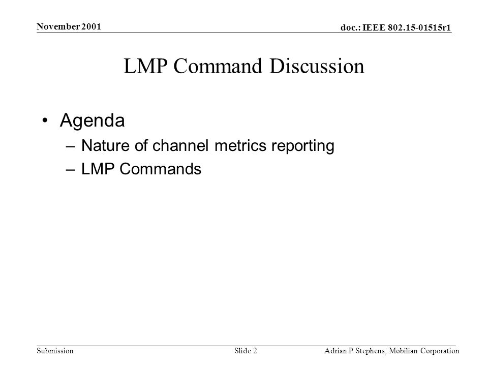 doc.: IEEE r1 Submission November 2001 Adrian P Stephens, Mobilian CorporationSlide 2 LMP Command Discussion Agenda –Nature of channel metrics reporting –LMP Commands