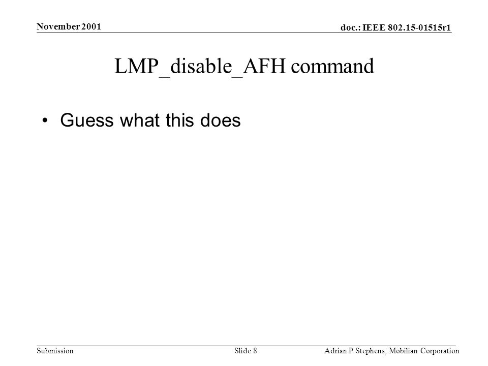 doc.: IEEE r1 Submission November 2001 Adrian P Stephens, Mobilian CorporationSlide 8 LMP_disable_AFH command Guess what this does