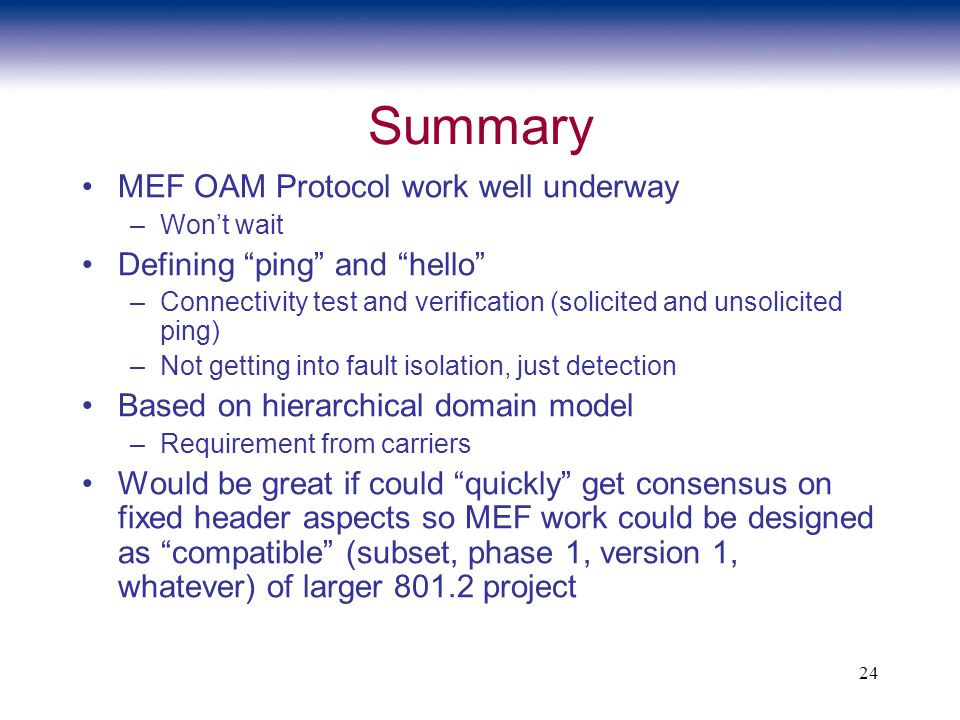 24 Summary MEF OAM Protocol work well underway –Wont wait Defining ping and hello –Connectivity test and verification (solicited and unsolicited ping) –Not getting into fault isolation, just detection Based on hierarchical domain model –Requirement from carriers Would be great if could quickly get consensus on fixed header aspects so MEF work could be designed as compatible (subset, phase 1, version 1, whatever) of larger project
