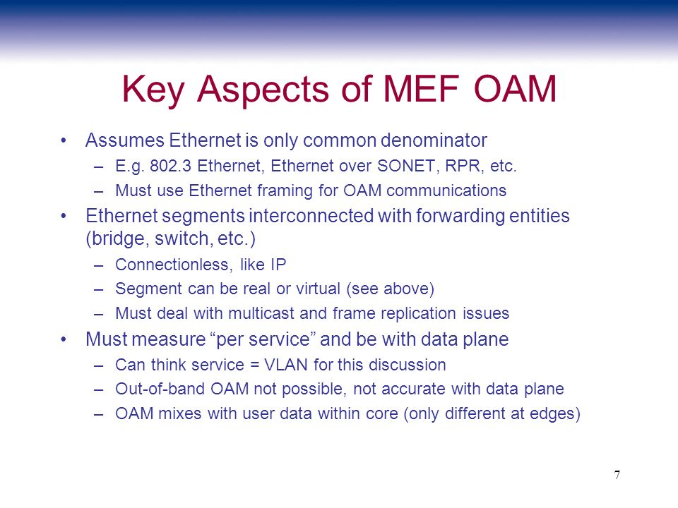 7 Key Aspects of MEF OAM Assumes Ethernet is only common denominator –E.g. 802.3 Ethernet, Ethernet over SONET, RPR, etc. –Must use Ethernet framing f