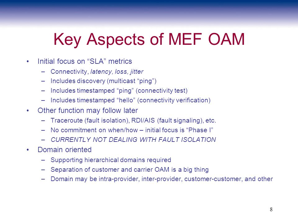 8 Key Aspects of MEF OAM Initial focus on SLA metrics –Connectivity, latency, loss, jitter –Includes discovery (multicast ping) –Includes timestamped ping (connectivity test) –Includes timestamped hello (connectivity verification) Other function may follow later –Traceroute (fault isolation), RDI/AIS (fault signaling), etc.