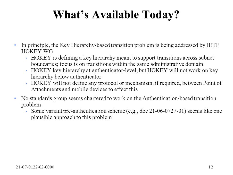 21-07-0122-02-000012 Whats Available Today? In principle, the Key Hierarchy-based transition problem is being addressed by IETF HOKEY WG HOKEY is defi
