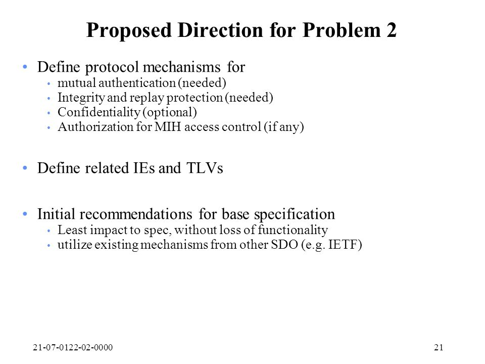 21-07-0122-02-000021 Proposed Direction for Problem 2 Define protocol mechanisms for mutual authentication (needed) Integrity and replay protection (n