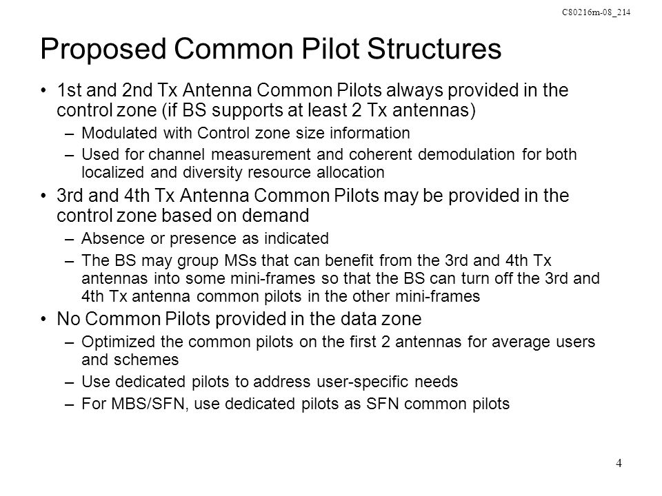 C80216m-08_214 4 Proposed Common Pilot Structures 1st and 2nd Tx Antenna Common Pilots always provided in the control zone (if BS supports at least 2 Tx antennas) –Modulated with Control zone size information –Used for channel measurement and coherent demodulation for both localized and diversity resource allocation 3rd and 4th Tx Antenna Common Pilots may be provided in the control zone based on demand –Absence or presence as indicated –The BS may group MSs that can benefit from the 3rd and 4th Tx antennas into some mini-frames so that the BS can turn off the 3rd and 4th Tx antenna common pilots in the other mini-frames No Common Pilots provided in the data zone –Optimized the common pilots on the first 2 antennas for average users and schemes –Use dedicated pilots to address user-specific needs –For MBS/SFN, use dedicated pilots as SFN common pilots