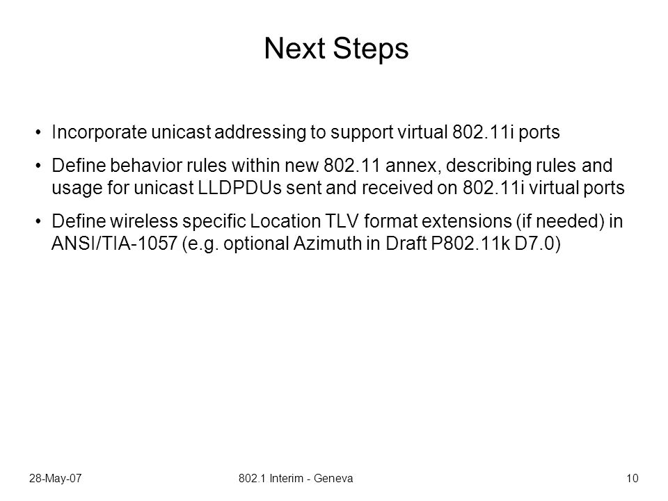 28-May-07 802.1 Interim - Geneva 10 Next Steps Incorporate unicast addressing to support virtual 802.11i ports Define behavior rules within new 802.11 annex, describing rules and usage for unicast LLDPDUs sent and received on 802.11i virtual ports Define wireless specific Location TLV format extensions (if needed) in ANSI/TIA-1057 (e.g.