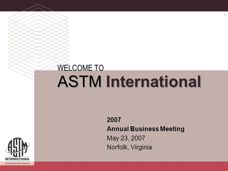 ASTM INTERNATIONAL 2007 Annual Business Meeting 1 2007 Annual Business Meeting May 23, 2007 Norfolk, Virginia WELCOME TO ASTM International