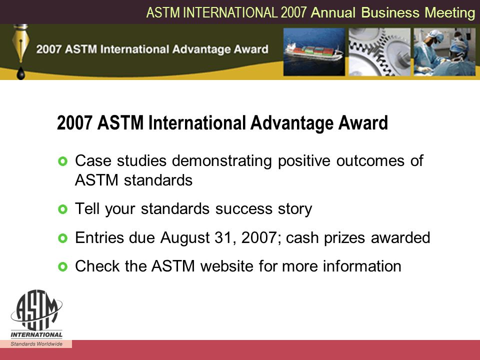 ASTM INTERNATIONAL 2007 Annual Business Meeting 10 Case studies demonstrating positive outcomes of ASTM standards Tell your standards success story Entries due August 31, 2007; cash prizes awarded Check the ASTM website for more information 2007 ASTM International Advantage Award