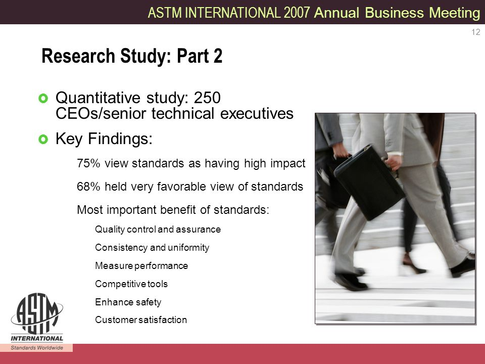 ASTM INTERNATIONAL 2007 Annual Business Meeting 12 Quantitative study: 250 CEOs/senior technical executives Key Findings: 75% view standards as having high impact 68% held very favorable view of standards Most important benefit of standards: Quality control and assurance Consistency and uniformity Measure performance Competitive tools Enhance safety Customer satisfaction Research Study: Part 2