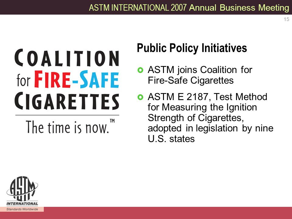 ASTM INTERNATIONAL 2007 Annual Business Meeting 15 ASTM joins Coalition for Fire-Safe Cigarettes ASTM E 2187, Test Method for Measuring the Ignition Strength of Cigarettes, adopted in legislation by nine U.S.
