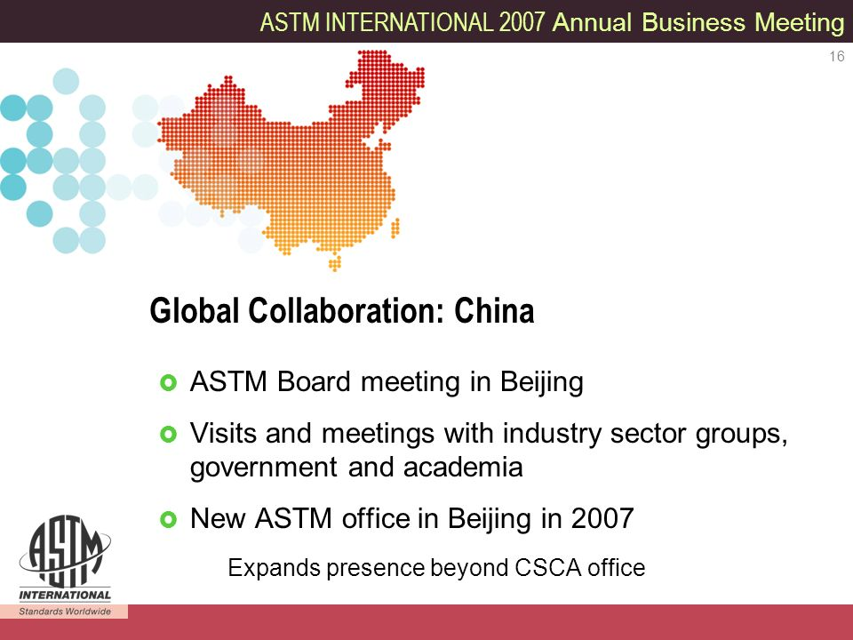 ASTM INTERNATIONAL 2007 Annual Business Meeting 16 ASTM Board meeting in Beijing Visits and meetings with industry sector groups, government and academia New ASTM office in Beijing in 2007 Expands presence beyond CSCA office Global Collaboration: China