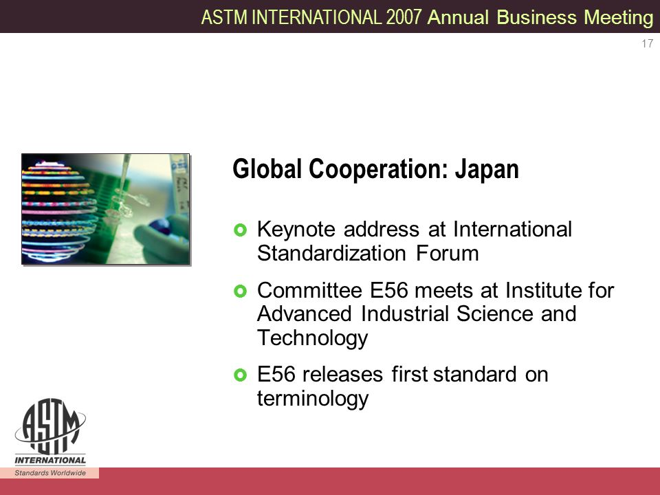 ASTM INTERNATIONAL 2007 Annual Business Meeting 17 Keynote address at International Standardization Forum Committee E56 meets at Institute for Advanced Industrial Science and Technology E56 releases first standard on terminology Global Cooperation: Japan