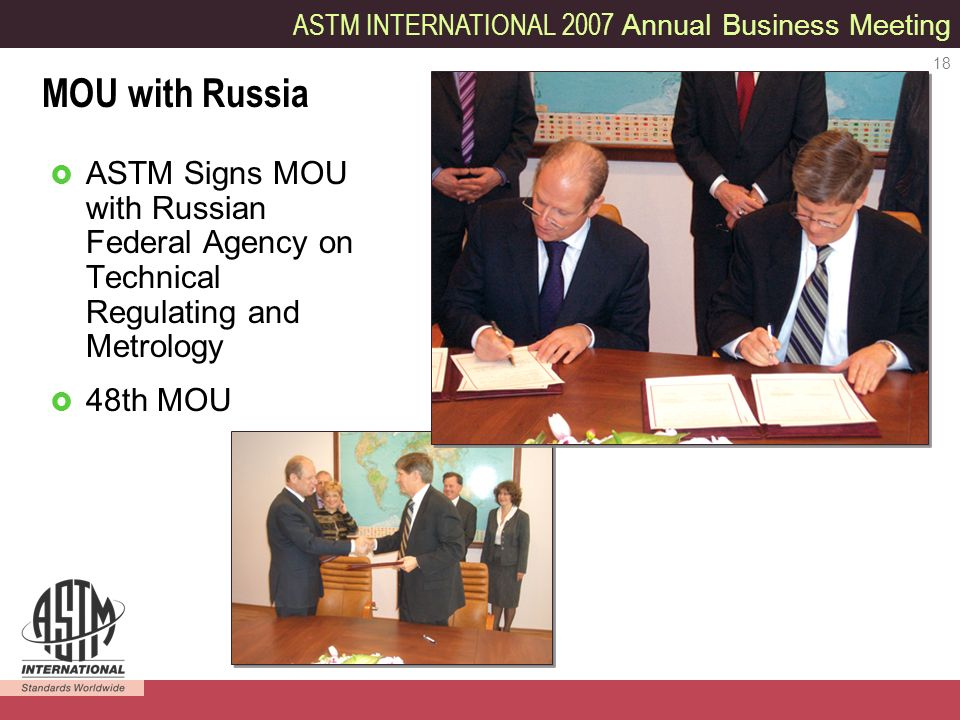 ASTM INTERNATIONAL 2007 Annual Business Meeting 18 ASTM Signs MOU with Russian Federal Agency on Technical Regulating and Metrology 48th MOU MOU with Russia