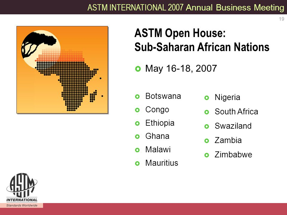 ASTM INTERNATIONAL 2007 Annual Business Meeting 19 May 16-18, 2007 Botswana Congo Ethiopia Ghana Malawi Mauritius ASTM Open House: Sub-Saharan African Nations Nigeria South Africa Swaziland Zambia Zimbabwe
