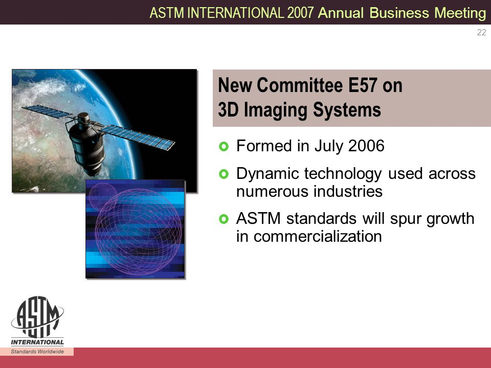 ASTM INTERNATIONAL 2007 Annual Business Meeting 22 New Committee E57 on 3D Imaging Systems Formed in July 2006 Dynamic technology used across numerous industries ASTM standards will spur growth in commercialization