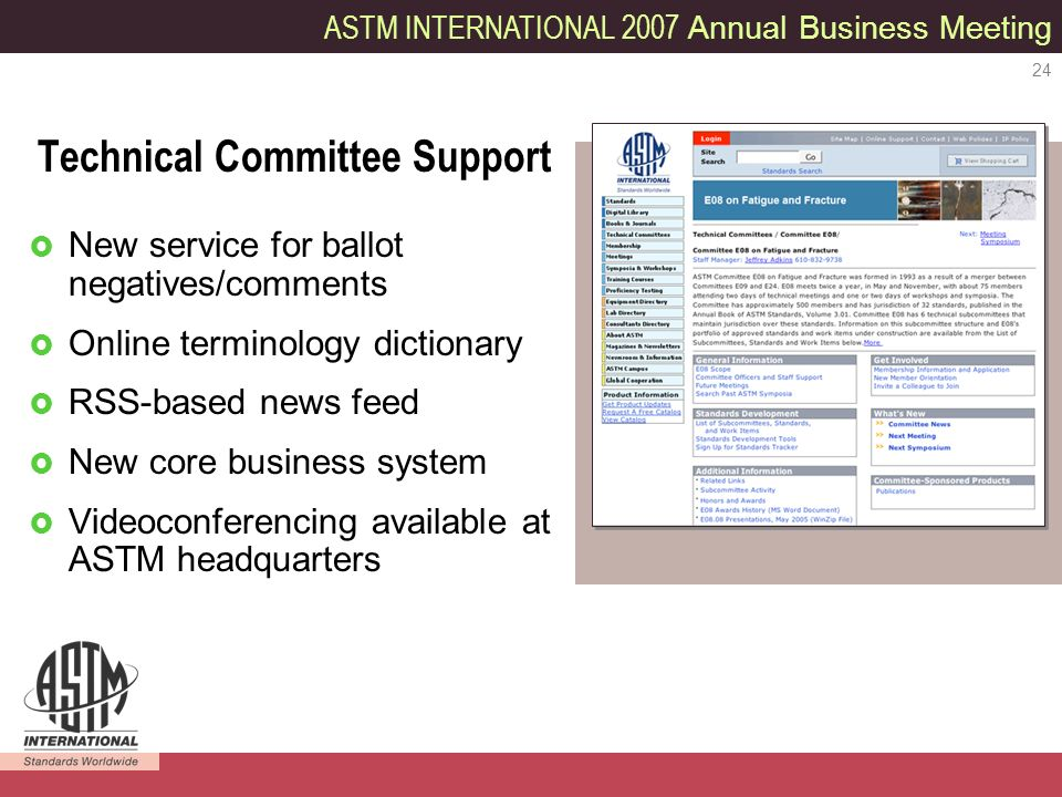 ASTM INTERNATIONAL 2007 Annual Business Meeting 24 Technical Committee Support New service for ballot negatives/comments Online terminology dictionary RSS-based news feed New core business system Videoconferencing available at ASTM headquarters
