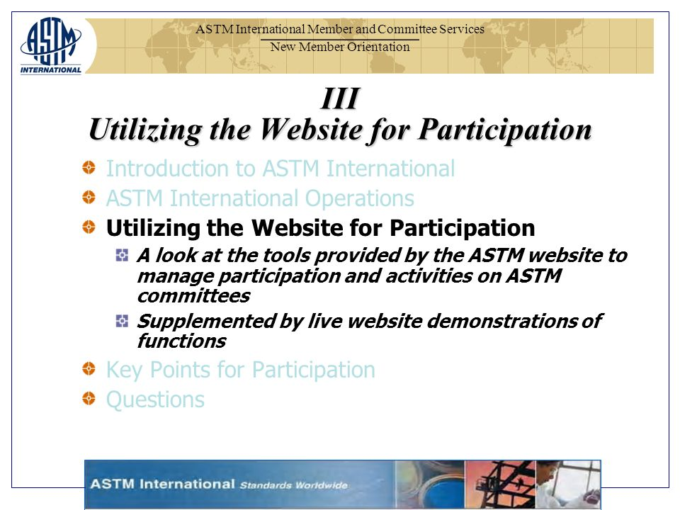 ASTM International Member and Committee Services New Member Orientation III Utilizing the Website for Participation Introduction to ASTM International ASTM International Operations Utilizing the Website for Participation A look at the tools provided by the ASTM website to manage participation and activities on ASTM committees Supplemented by live website demonstrations of functions Key Points for Participation Questions