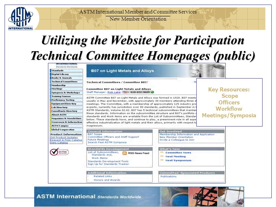 ASTM International Member and Committee Services New Member Orientation Utilizing the Website for Participation Technical Committee Homepages (public) Key Resources: Scope Officers Workflow Meetings/Symposia