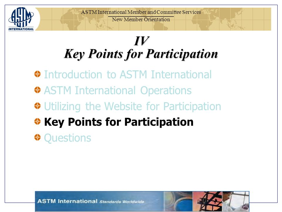ASTM International Member and Committee Services New Member Orientation IV Key Points for Participation Introduction to ASTM International ASTM International Operations Utilizing the Website for Participation Key Points for Participation Questions