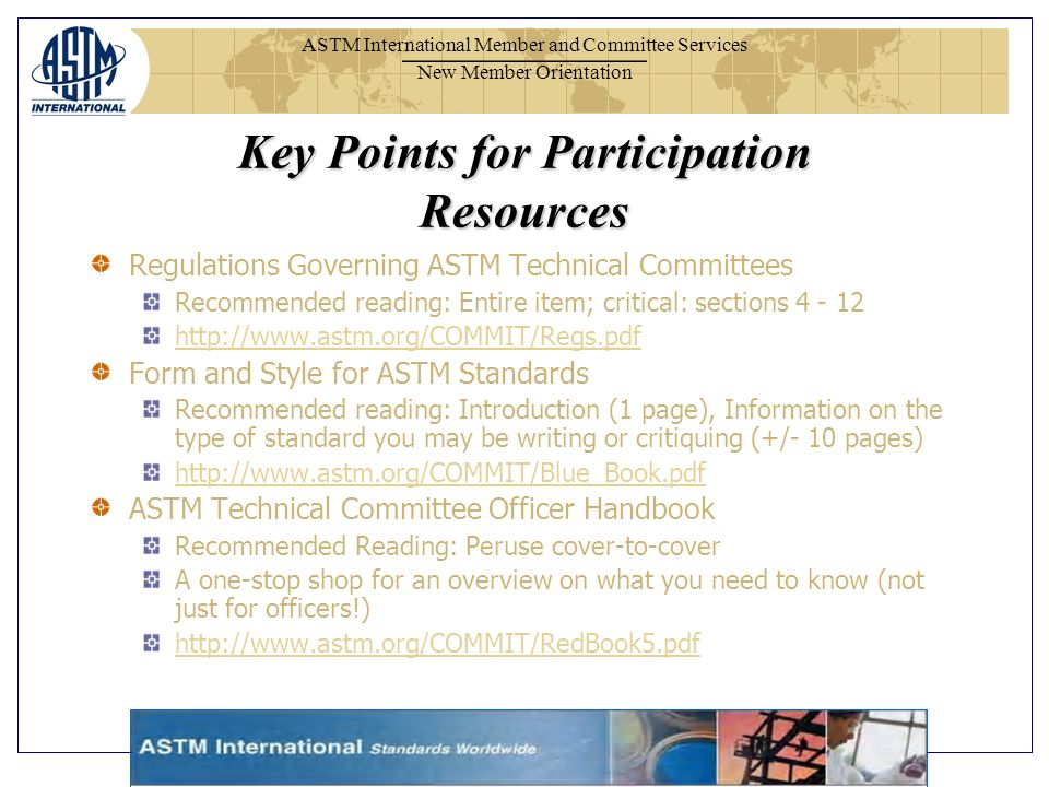 ASTM International Member and Committee Services New Member Orientation Key Points for Participation Resources Regulations Governing ASTM Technical Committees Recommended reading: Entire item; critical: sections Form and Style for ASTM Standards Recommended reading: Introduction (1 page), Information on the type of standard you may be writing or critiquing (+/- 10 pages)   ASTM Technical Committee Officer Handbook Recommended Reading: Peruse cover-to-cover A one-stop shop for an overview on what you need to know (not just for officers!)