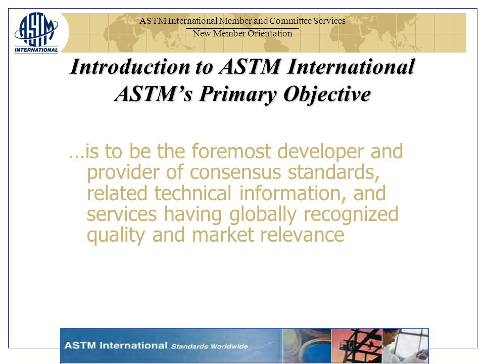 ASTM International Member and Committee Services New Member Orientation Introduction to ASTM International ASTMs Primary Objective …is to be the foremost developer and provider of consensus standards, related technical information, and services having globally recognized quality and market relevance