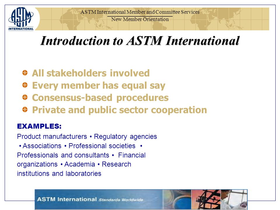 ASTM International Member and Committee Services New Member Orientation All stakeholders involved Every member has equal say Consensus-based procedures Private and public sector cooperation EXAMPLES: Product manufacturers Regulatory agencies Associations Professional societies Professionals and consultants Financial organizations Academia Research institutions and laboratories Introduction to ASTM International