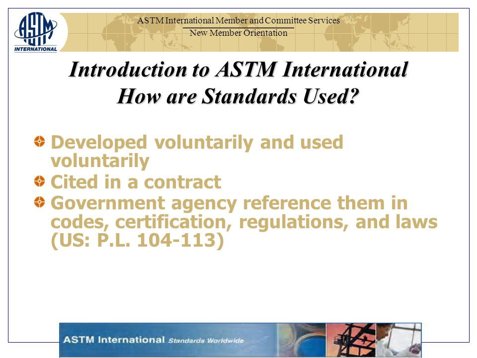 ASTM International Member and Committee Services New Member Orientation Developed voluntarily and used voluntarily Cited in a contract Government agency reference them in codes, certification, regulations, and laws (US: P.L.