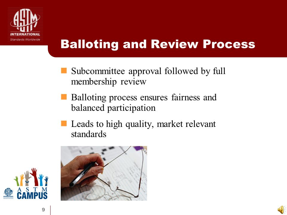 9 Balloting and Review Process Subcommittee approval followed by full membership review Balloting process ensures fairness and balanced participation Leads to high quality, market relevant standards