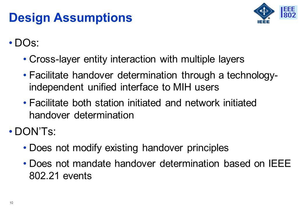 10 Design Assumptions DOs: Cross-layer entity interaction with multiple layers Facilitate handover determination through a technology- independent unified interface to MIH users Facilitate both station initiated and network initiated handover determination DONTs: Does not modify existing handover principles Does not mandate handover determination based on IEEE events