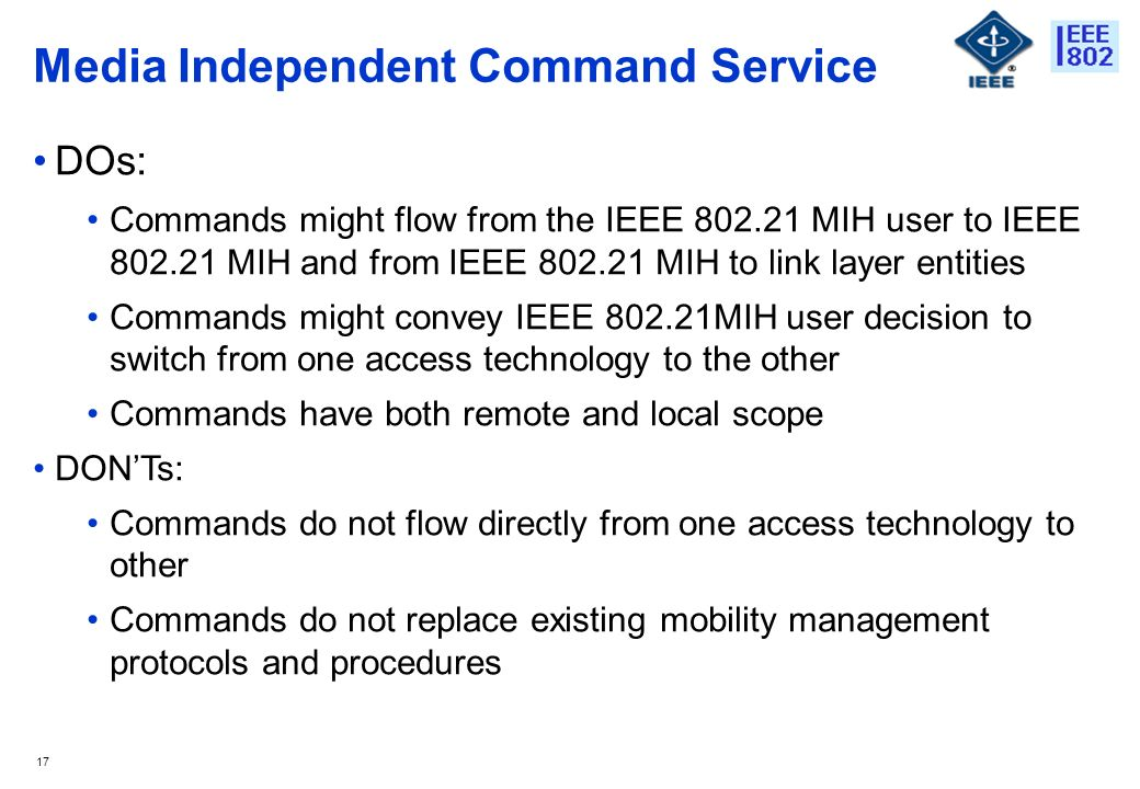 17 Media Independent Command Service DOs: Commands might flow from the IEEE MIH user to IEEE MIH and from IEEE MIH to link layer entities Commands might convey IEEE MIH user decision to switch from one access technology to the other Commands have both remote and local scope DONTs: Commands do not flow directly from one access technology to other Commands do not replace existing mobility management protocols and procedures